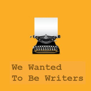 We Wanted to be Writers